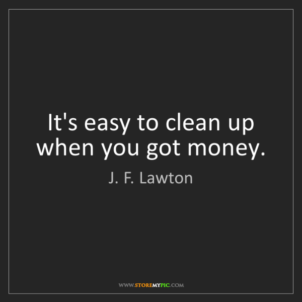 J. F. Lawton: It's easy to clean up when you got money.