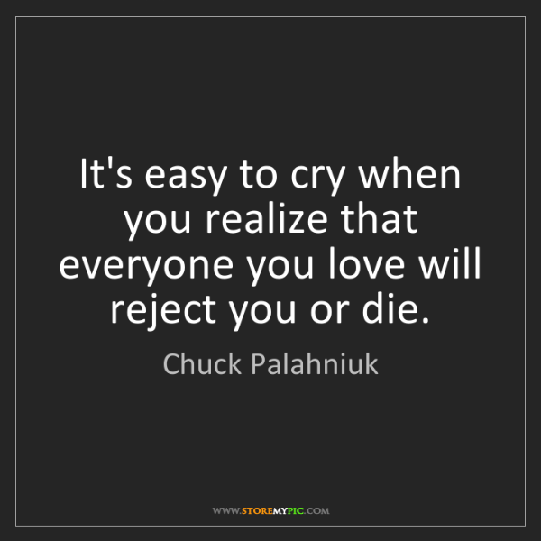 Chuck Palahniuk: It's easy to cry when you realize that everyone you love...