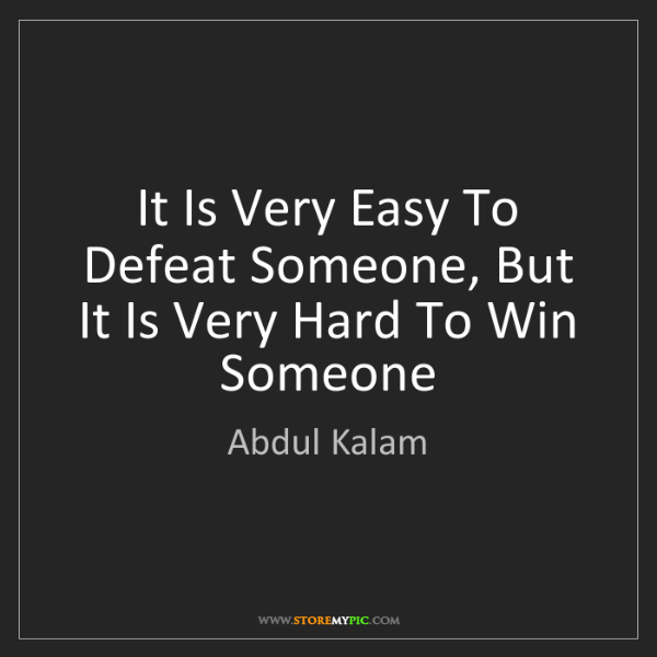 Abdul Kalam: It Is Very Easy To Defeat Someone, But It Is Very Hard...