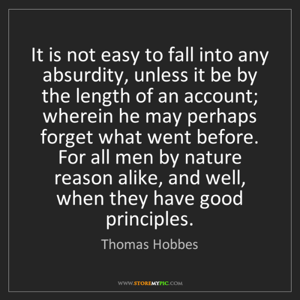 Thomas Hobbes: It is not easy to fall into any absurdity, unless it...