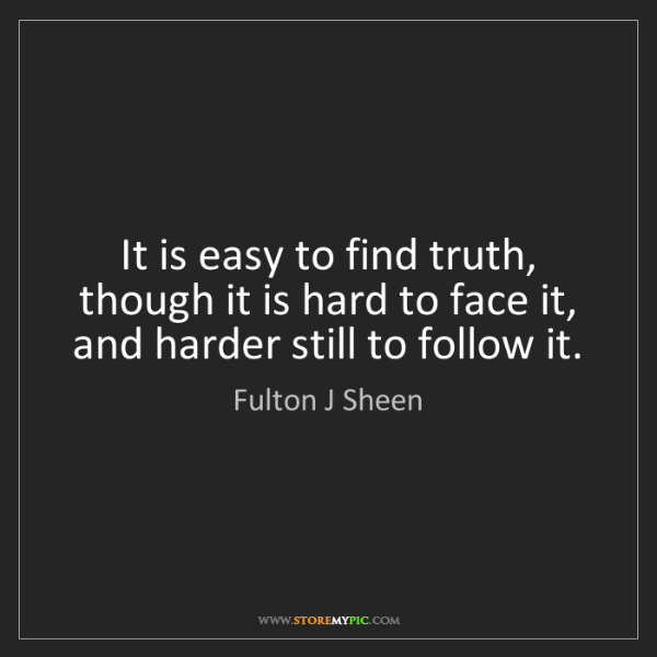 Fulton J Sheen: It is easy to find truth, though it is hard to face it,...