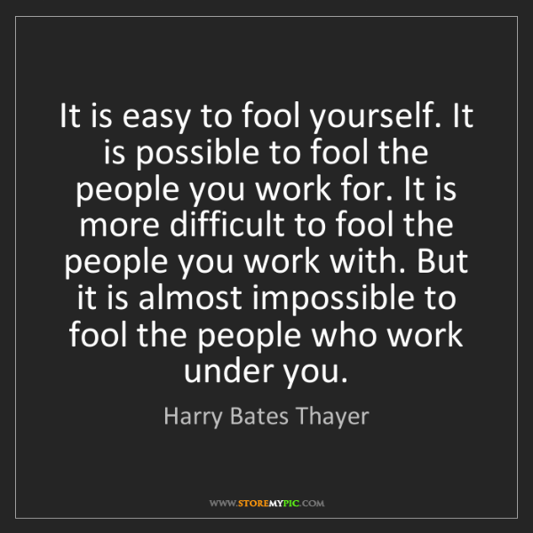 Harry Bates Thayer: It is easy to fool yourself. It is possible to fool the...