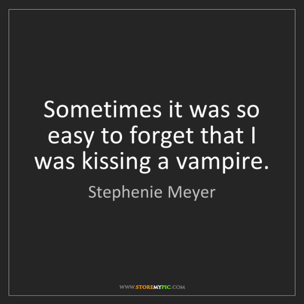 Stephenie Meyer: Sometimes it was so easy to forget that I was kissing...