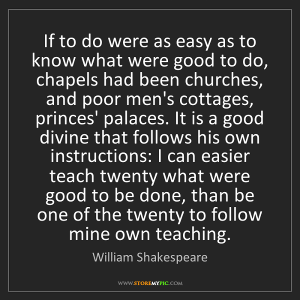 William Shakespeare: If to do were as easy as to know what were good to do,...