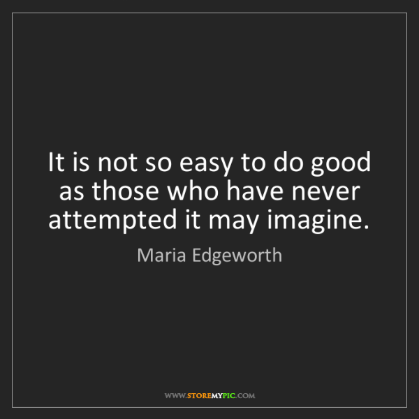 Maria Edgeworth: It is not so easy to do good as those who have never...