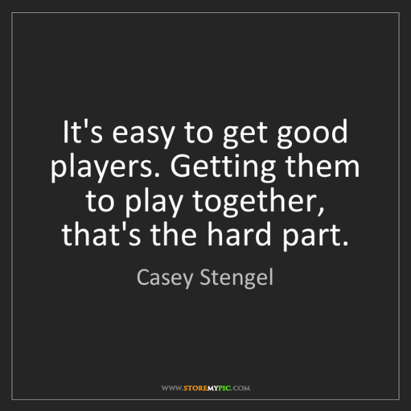 Casey Stengel: It's easy to get good players. Getting them to play together,...