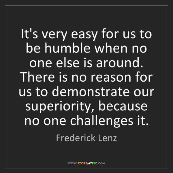 Frederick Lenz: It's very easy for us to be humble when no one else is...