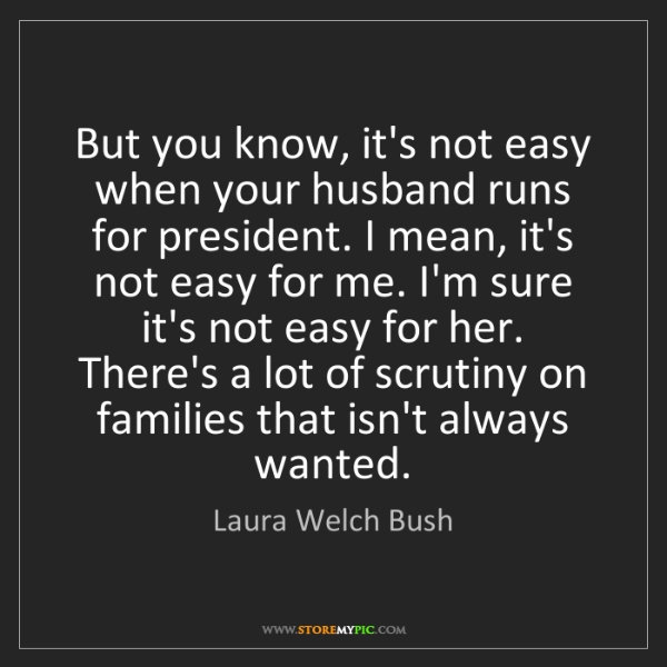 Laura Welch Bush: But you know, it's not easy when your husband runs for...