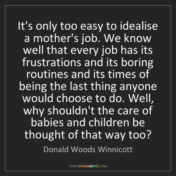 Donald Woods Winnicott: It's only too easy to idealise a mother's job. We know...