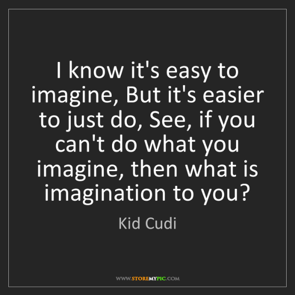 Kid Cudi: I know it's easy to imagine, But it's easier to just...