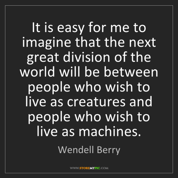 Wendell Berry: It is easy for me to imagine that the next great division...