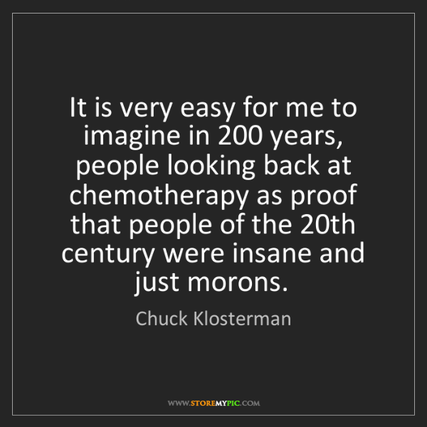 Chuck Klosterman: It is very easy for me to imagine in 200 years, people...