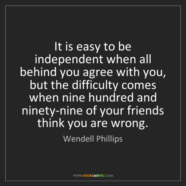 Wendell Phillips: It is easy to be independent when all behind you agree...