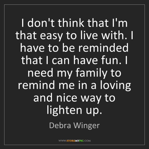Debra Winger: I don't think that I'm that easy to live with. I have...