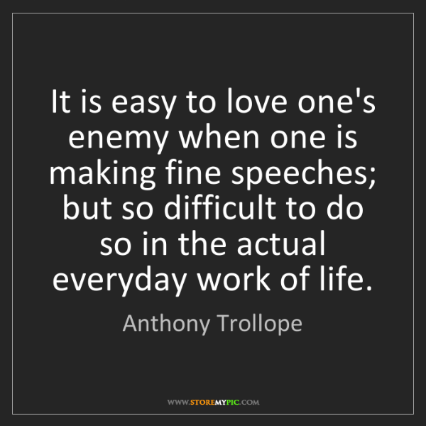 Anthony Trollope: It is easy to love one's enemy when one is making fine...
