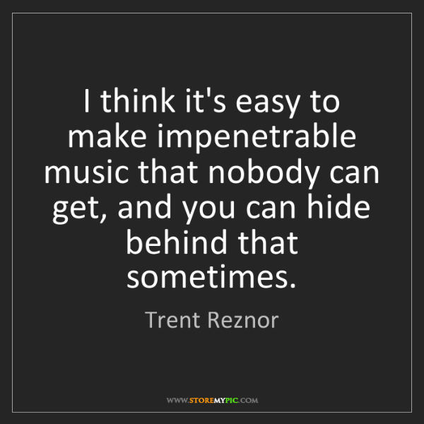 Trent Reznor: I think it's easy to make impenetrable music that nobody...