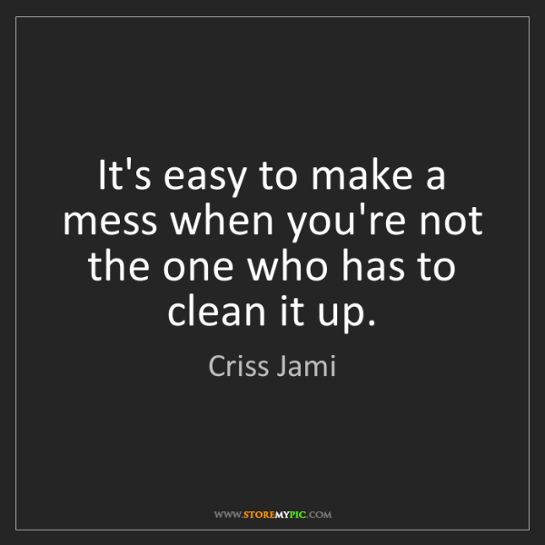 Criss Jami: It's easy to make a mess when you're not the one who...