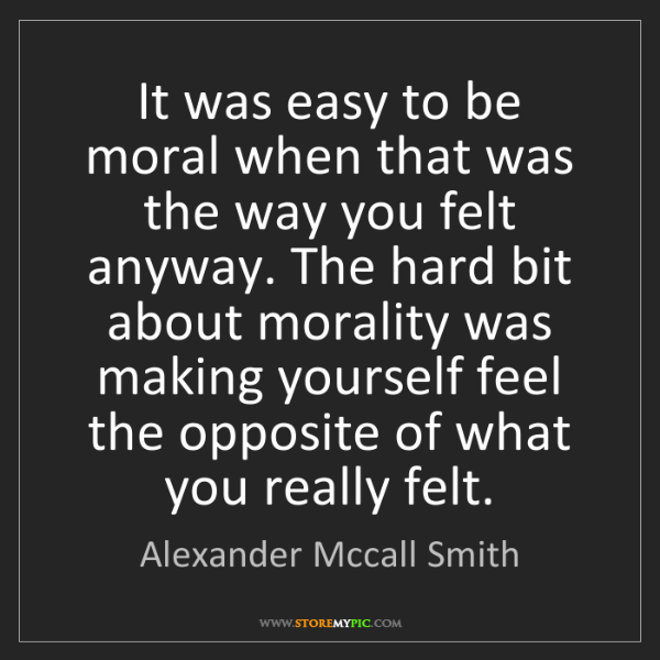 Alexander Mccall Smith: It was easy to be moral when that was the way you felt...