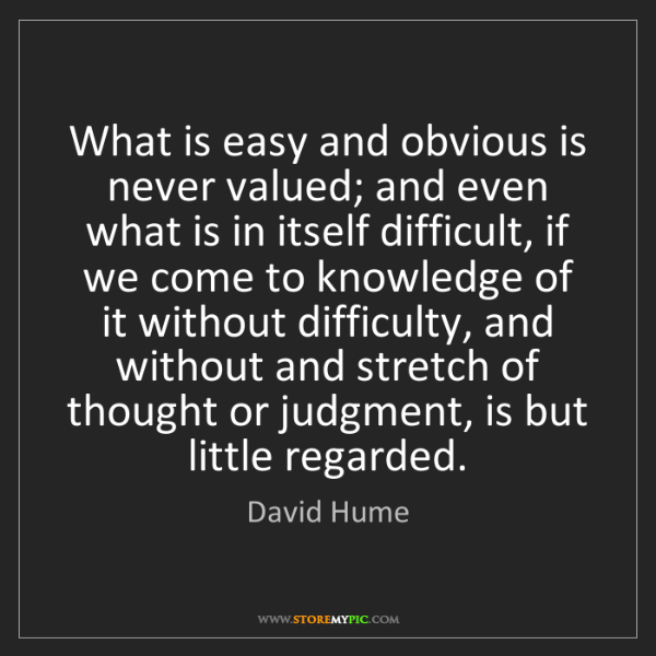 David Hume: What is easy and obvious is never valued; and even what...