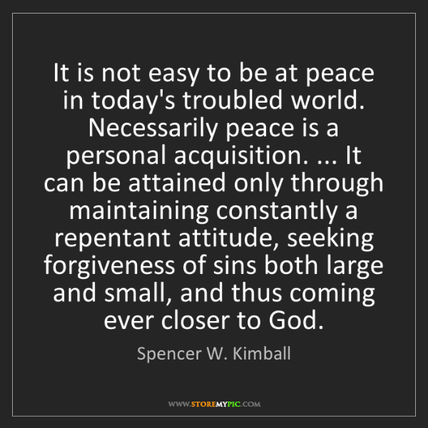 Spencer W. Kimball: It is not easy to be at peace in today's troubled world....