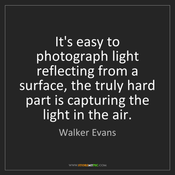 Walker Evans: It's easy to photograph light reflecting from a surface,...