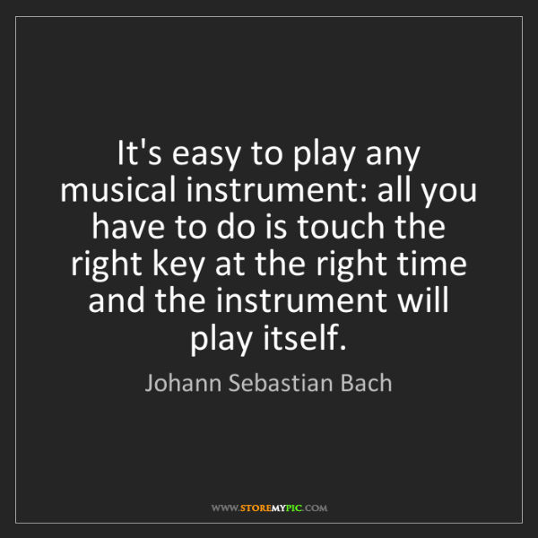 Johann Sebastian Bach: It's easy to play any musical instrument: all you have...
