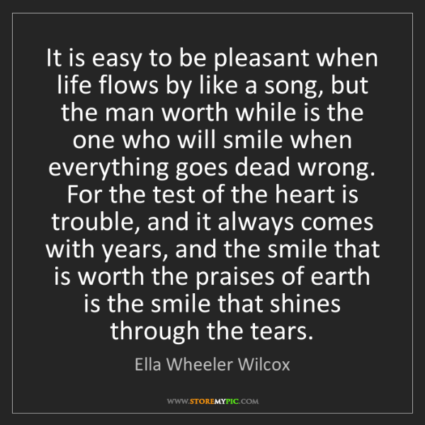 Ella Wheeler Wilcox: It is easy to be pleasant when life flows by like a song,...