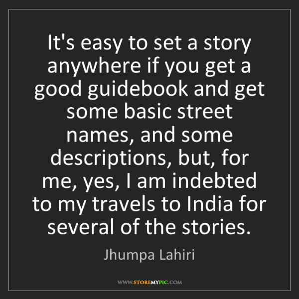 Jhumpa Lahiri: It's easy to set a story anywhere if you get a good guidebook...