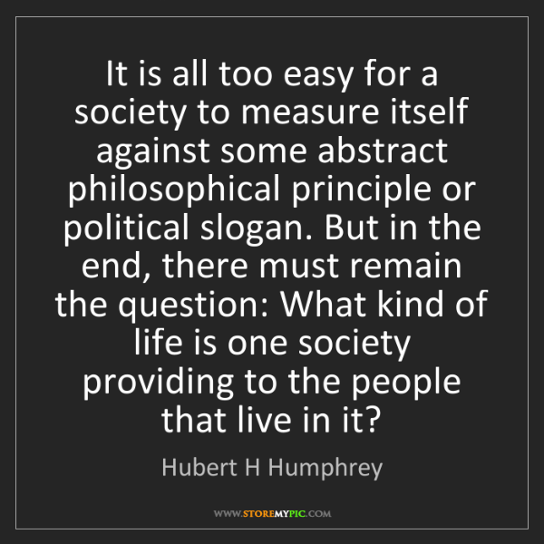 Hubert H Humphrey: It is all too easy for a society to measure itself against...