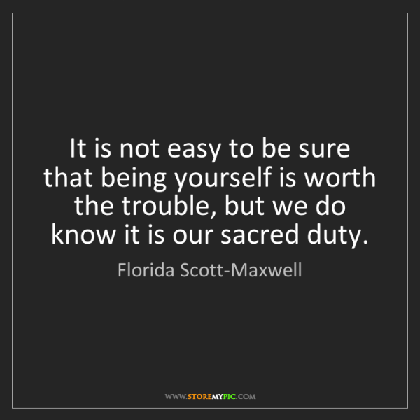 Florida Scott-Maxwell: It is not easy to be sure that being yourself is worth...