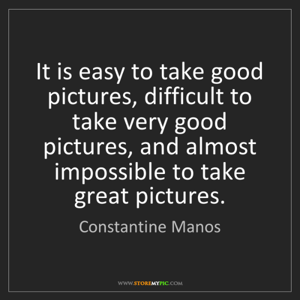 Constantine Manos: It is easy to take good pictures, difficult to take very...