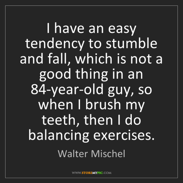 Walter Mischel: I have an easy tendency to stumble and fall, which is...