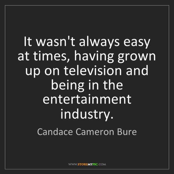Candace Cameron Bure: It wasn't always easy at times, having grown up on television...