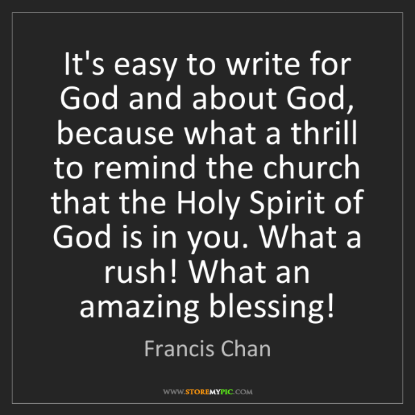 Francis Chan: It's easy to write for God and about God, because what...