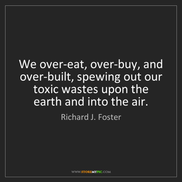 Richard J. Foster: We over-eat, over-buy, and over-built, spewing out our...