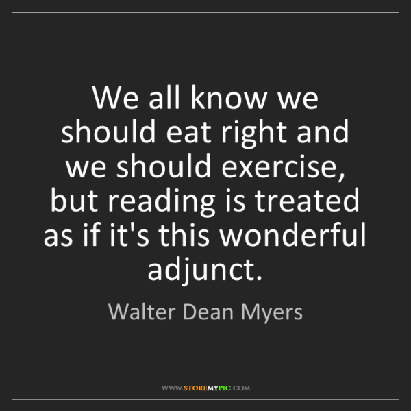 Walter Dean Myers: We all know we should eat right and we should exercise,...