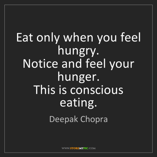 Deepak Chopra: Eat only when you feel hungry.   Notice and feel your...