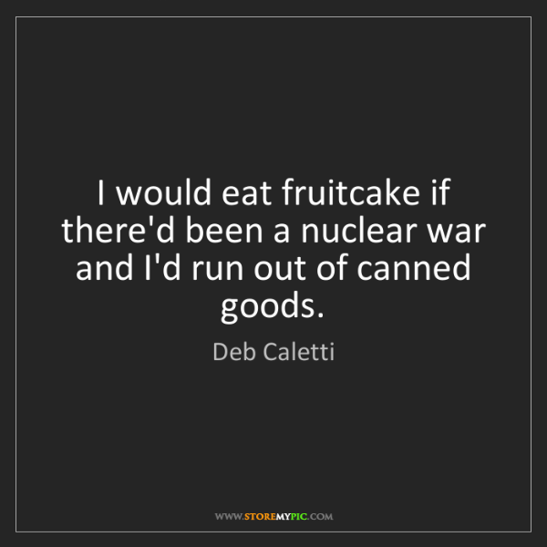 Deb Caletti: I would eat fruitcake if there'd been a nuclear war and...