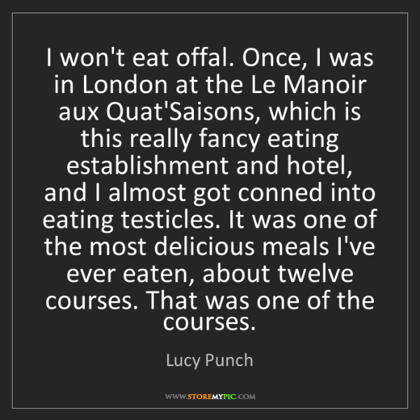 Lucy Punch: I won't eat offal. Once, I was in London at the Le Manoir...