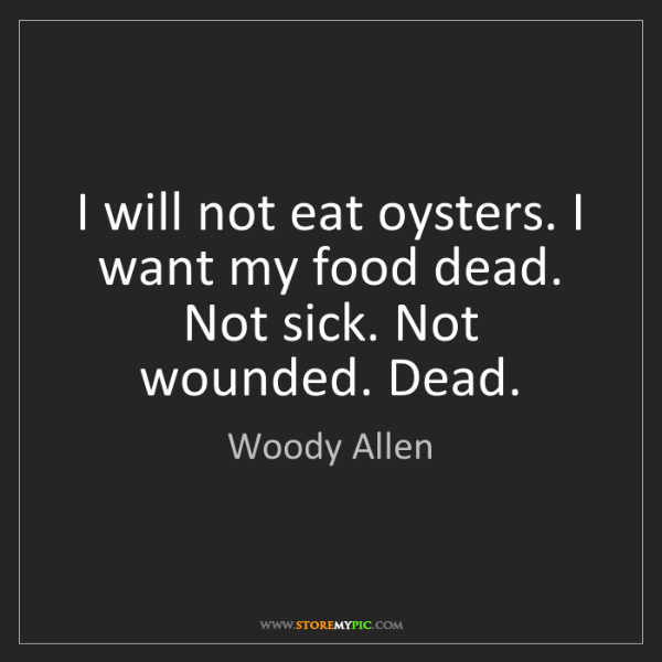 Woody Allen: I will not eat oysters. I want my food dead. Not sick....