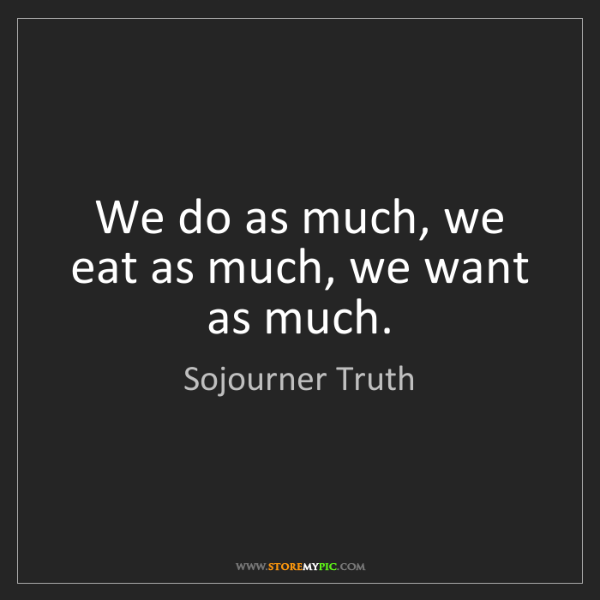 Sojourner Truth: We do as much, we eat as much, we want as much.