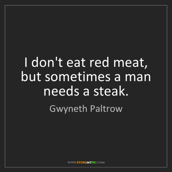 Gwyneth Paltrow: I don't eat red meat, but sometimes a man needs a steak.