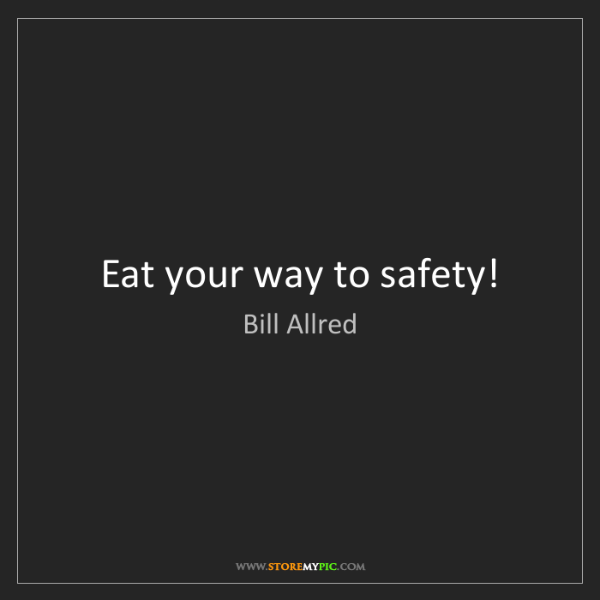 Bill Allred: Eat your way to safety!