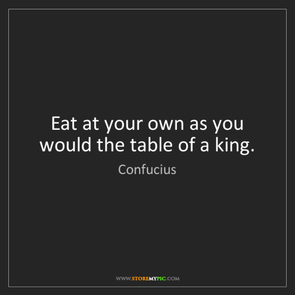 Confucius: Eat at your own as you would the table of a king.