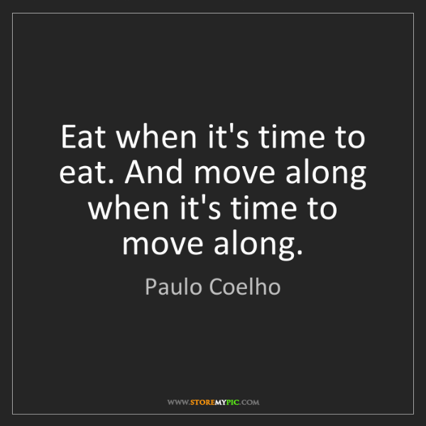 Paulo Coelho: Eat when it's time to eat. And move along when it's time...