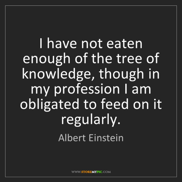 Albert Einstein: I have not eaten enough of the tree of knowledge, though...