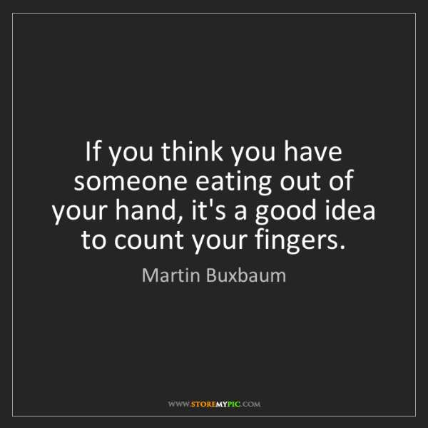 Martin Buxbaum: If you think you have someone eating out of your hand,...