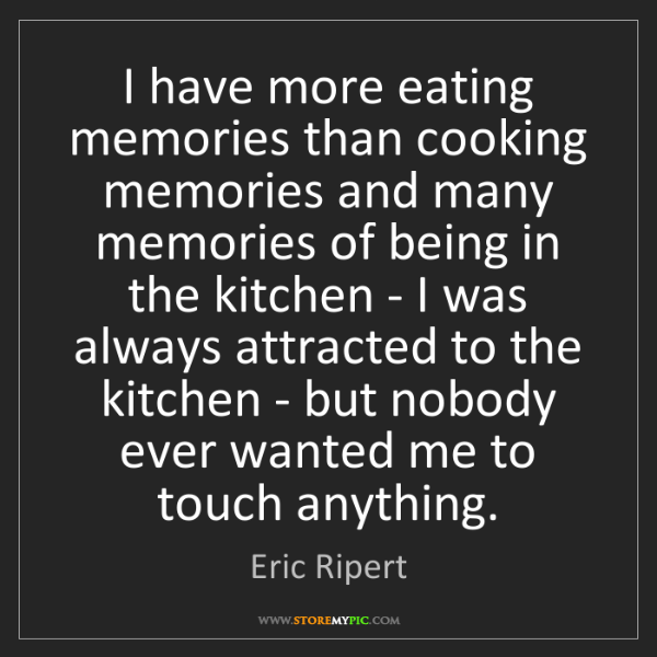 Eric Ripert: I have more eating memories than cooking memories and...