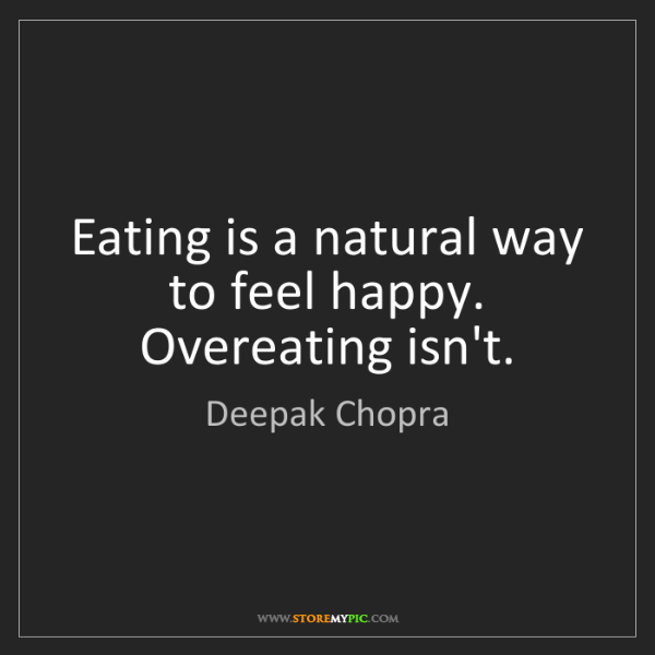 Deepak Chopra: Eating is a natural way to feel happy. Overeating isn't.