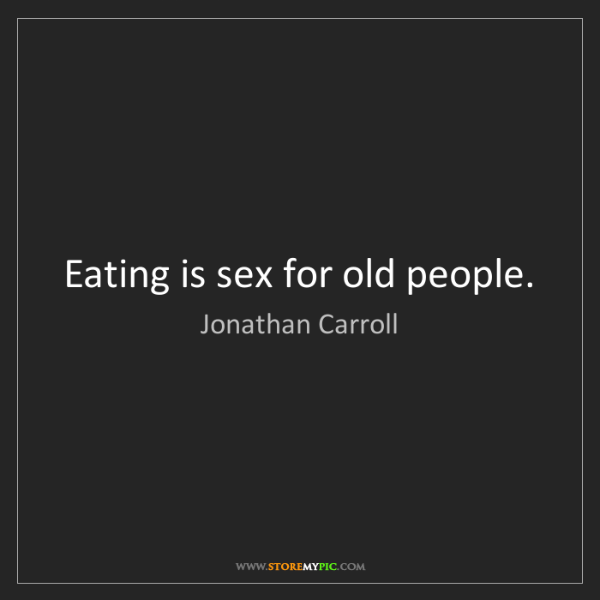 Jonathan Carroll: Eating is sex for old people.